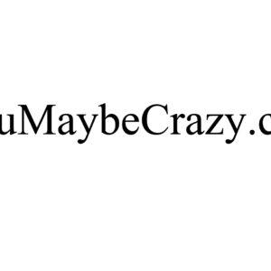 YouMaybeCrazy.com